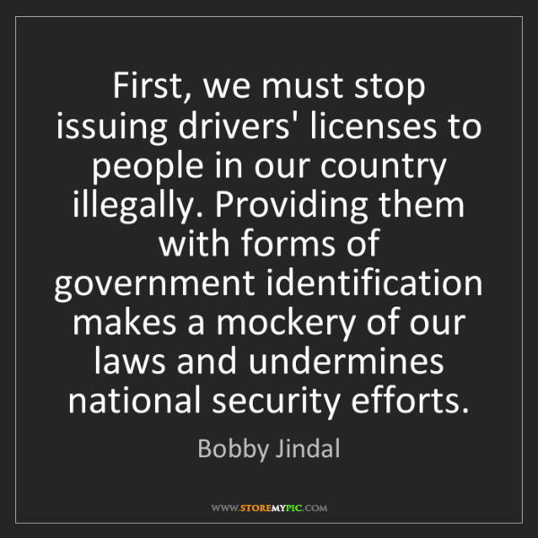 Bobby Jindal: First, we must stop issuing drivers' licenses to people...