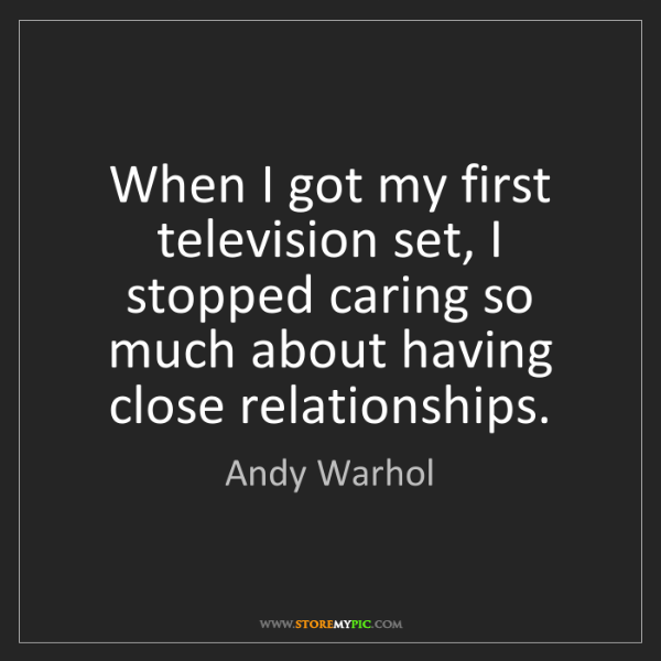 Andy Warhol: When I got my first television set, I stopped caring...