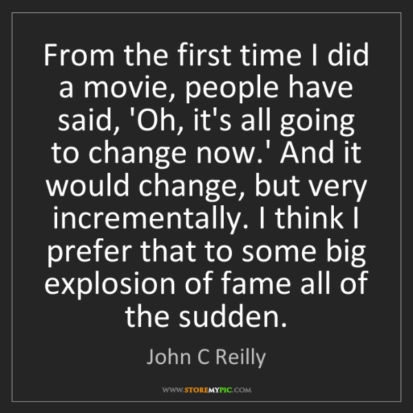 John C Reilly: From the first time I did a movie, people have said,...