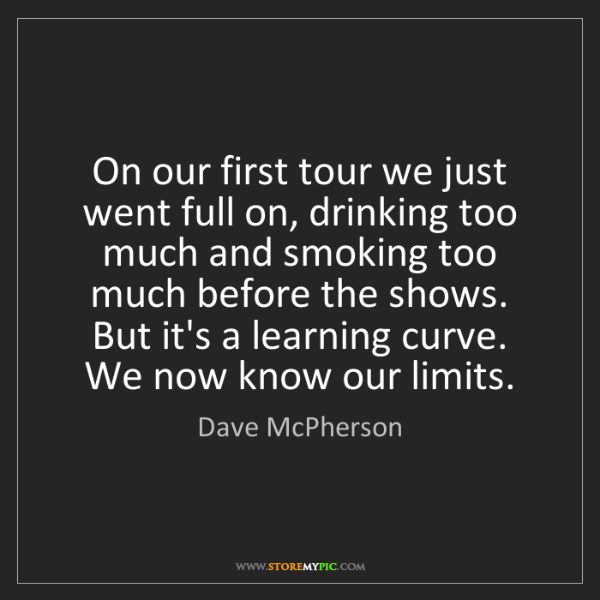 Dave McPherson: On our first tour we just went full on, drinking too...