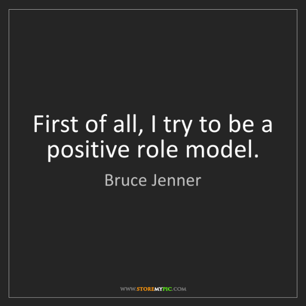 Bruce Jenner: First of all, I try to be a positive role model.