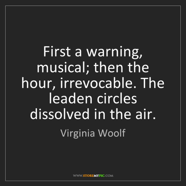 Virginia Woolf: First a warning, musical; then the hour, irrevocable....