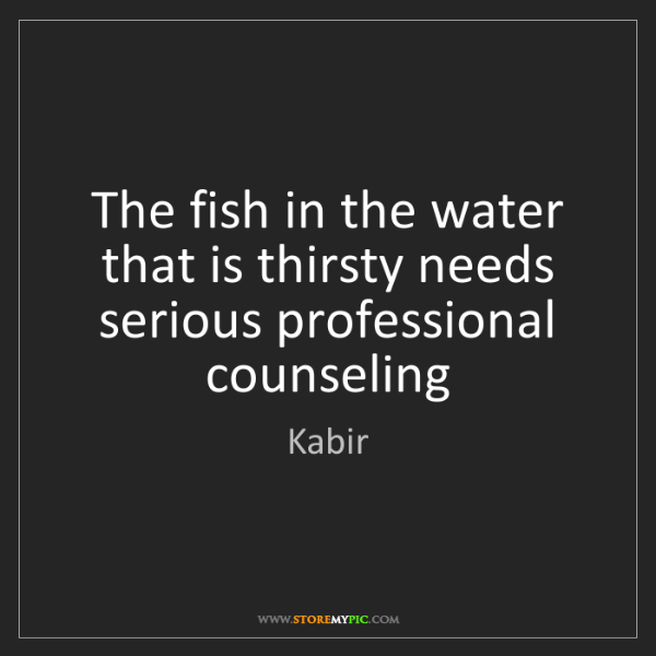 Kabir: The fish in the water that is thirsty needs serious professional...