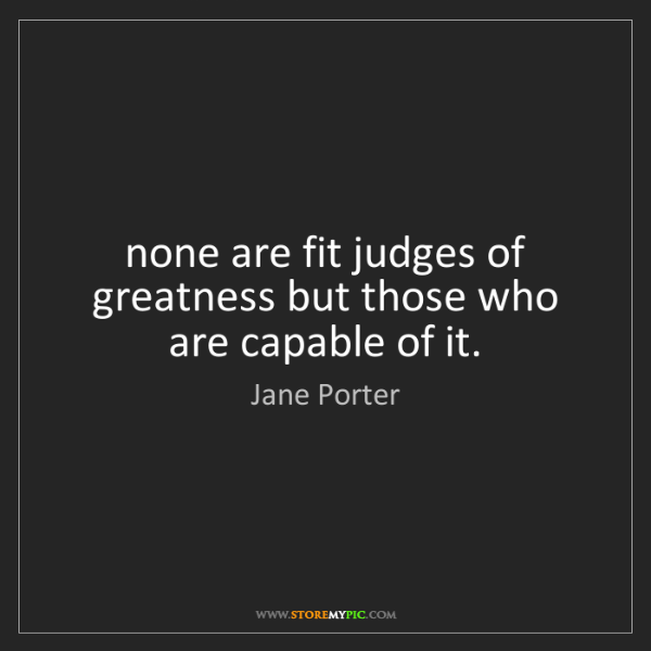 Jane Porter: none are fit judges of greatness but those who are capable...