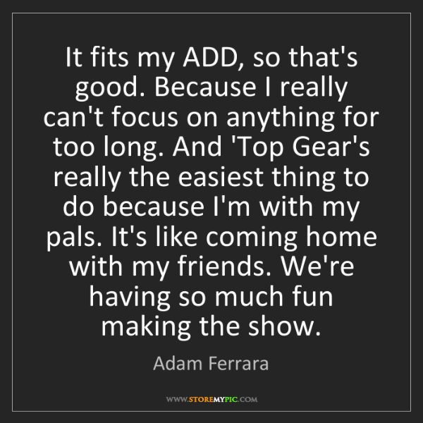 Adam Ferrara: It fits my ADD, so that's good. Because I really can't...