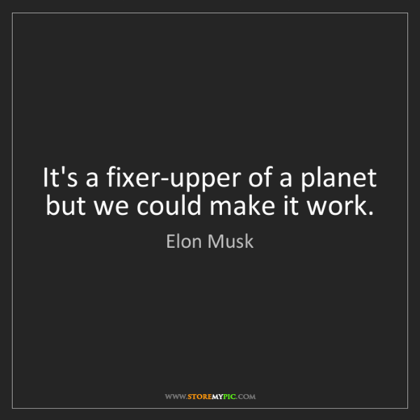 Elon Musk: It's a fixer-upper of a planet but we could make it work.