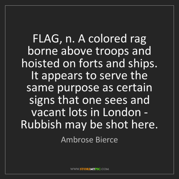 Ambrose Bierce: FLAG, n. A colored rag borne above troops and hoisted...