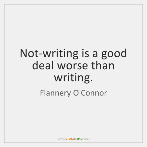 Not-writing is a good deal worse than writing.