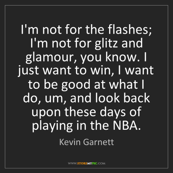 Kevin Garnett: I'm not for the flashes; I'm not for glitz and glamour,...