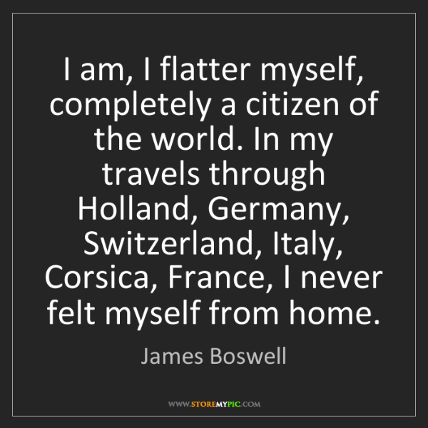 James Boswell: I am, I flatter myself, completely a citizen of the world....