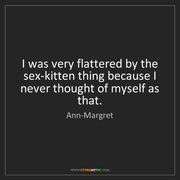 Ann-Margret: I was very flattered by the sex-kitten thing because...