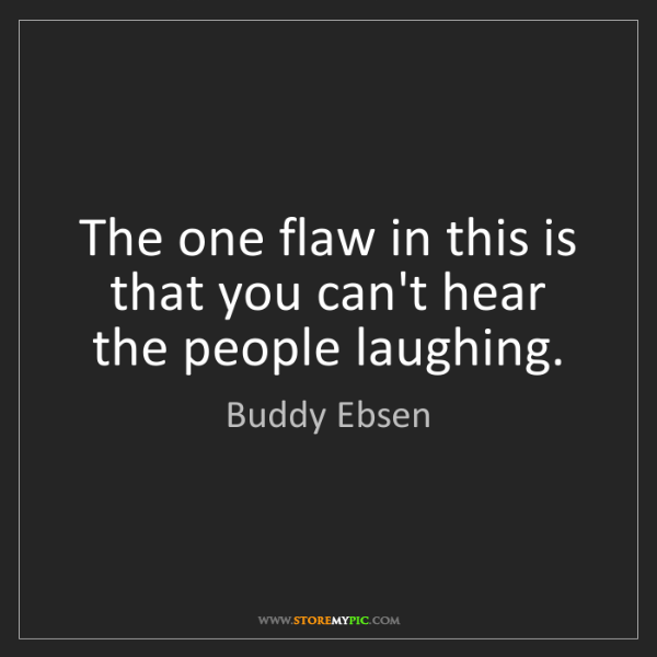 Buddy Ebsen: The one flaw in this is that you can't hear the people...