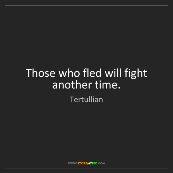 Tertullian: Those who fled will fight another time.
