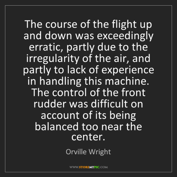 Orville Wright: The course of the flight up and down was exceedingly...