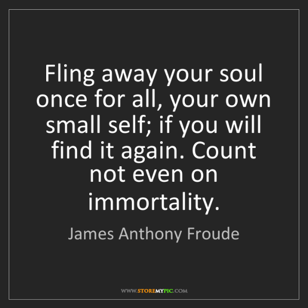 James Anthony Froude: Fling away your soul once for all, your own small self;...