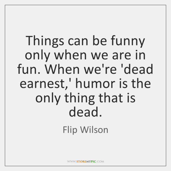 Things can be funny only when we are in fun. When we're ...