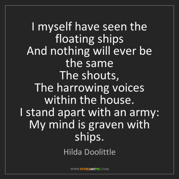 Hilda Doolittle: I myself have seen the floating ships  And nothing will...