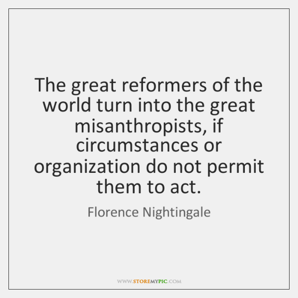 The great reformers of the world turn into the great misanthropists, if ...