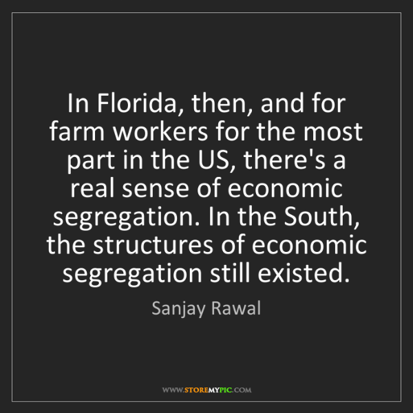 Sanjay Rawal: In Florida, then, and for farm workers for the most part...