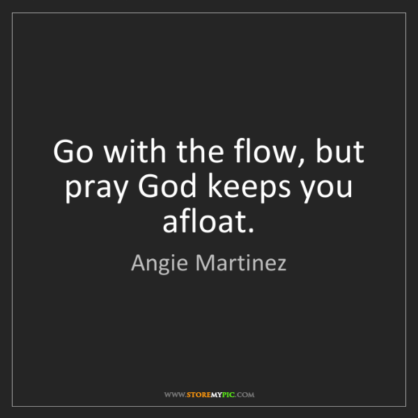 Angie Martinez: Go with the flow, but pray God keeps you afloat.