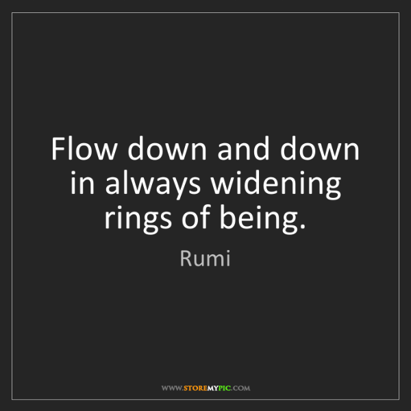 Rumi: Flow down and down in always widening rings of being.