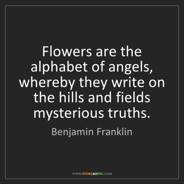 Benjamin Franklin: Flowers are the alphabet of angels, whereby they write...