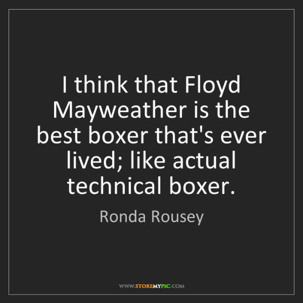 Ronda Rousey: I think that Floyd Mayweather is the best boxer that's...