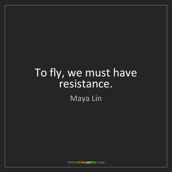 Maya Lin: To fly, we must have resistance.
