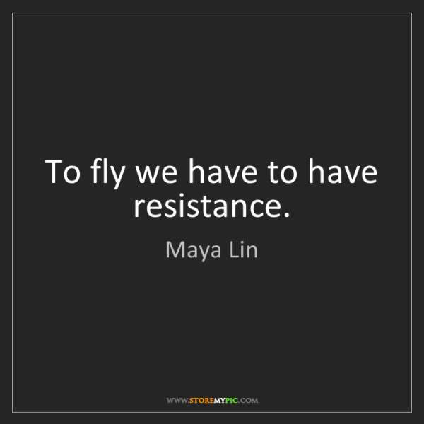 Maya Lin: To fly we have to have resistance.