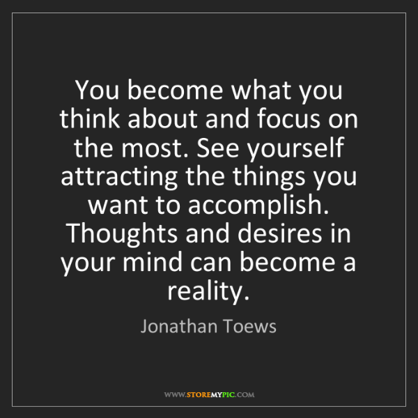 Jonathan Toews: You become what you think about and focus on the most....