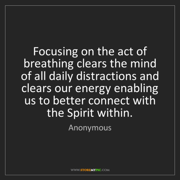 Anonymous: Focusing on the act of breathing clears the mind of all...