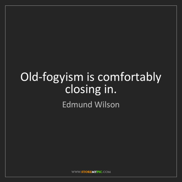Edmund Wilson: Old-fogyism is comfortably closing in.