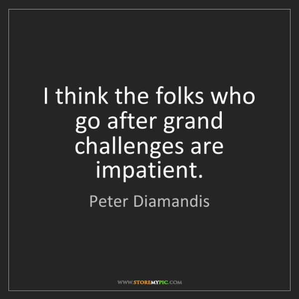 Peter Diamandis: I think the folks who go after grand challenges are impatient.