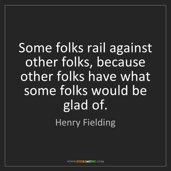 Henry Fielding: Some folks rail against other folks, because other folks...