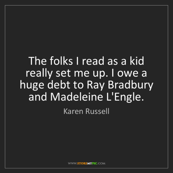Karen Russell: The folks I read as a kid really set me up. I owe a huge...