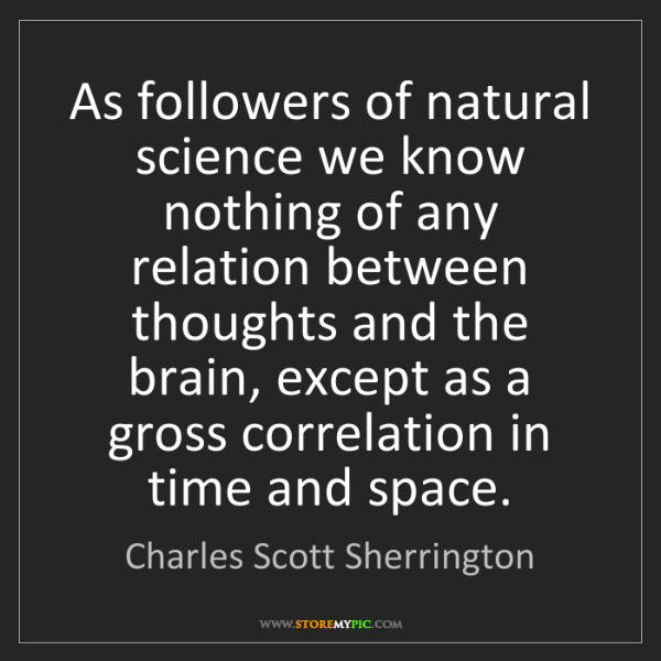 Charles Scott Sherrington: As followers of natural science we know nothing of any...