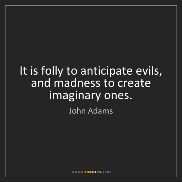 John Adams: It is folly to anticipate evils, and madness to create...