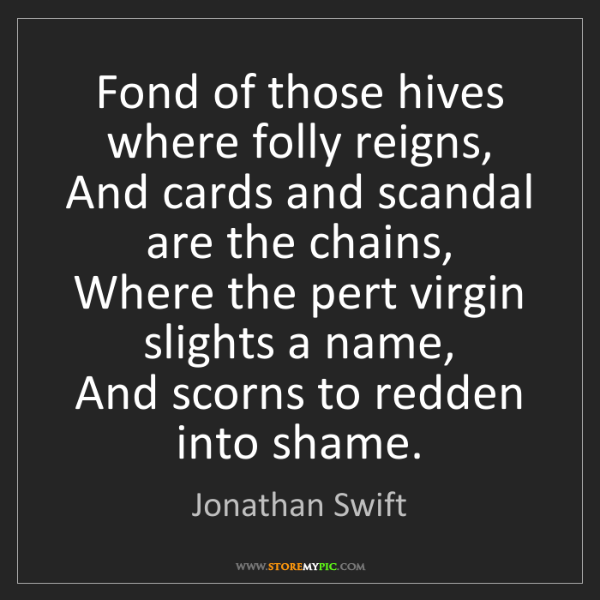 Jonathan Swift: Fond of those hives where folly reigns,  And cards and...