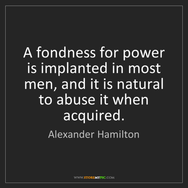 Alexander Hamilton: A fondness for power is implanted in most men, and it...