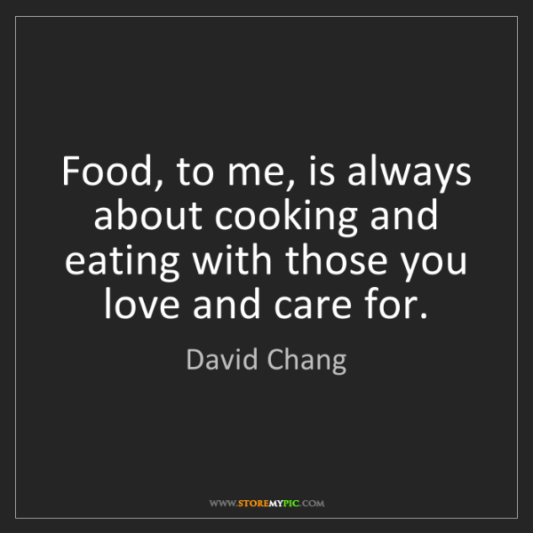 David Chang: Food, to me, is always about cooking and eating with...