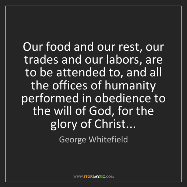 George Whitefield: Our food and our rest, our trades and our labors, are...