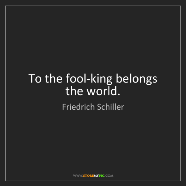 Friedrich Schiller: To the fool-king belongs the world.