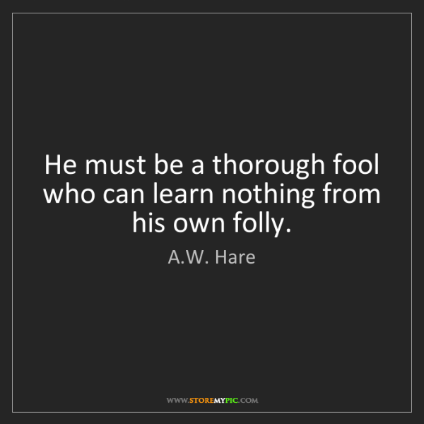 A.W. Hare: He must be a thorough fool who can learn nothing from...