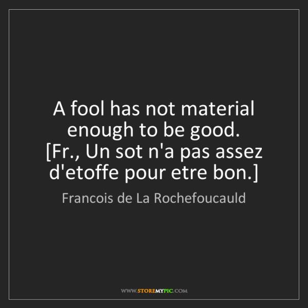 Francois de La Rochefoucauld: A fool has not material enough to be good.  [Fr., Un...