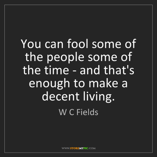 W C Fields: You can fool some of the people some of the time - and...