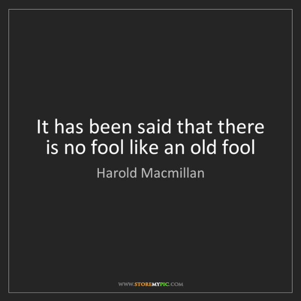 Harold Macmillan: It has been said that there is no fool like an old fool
