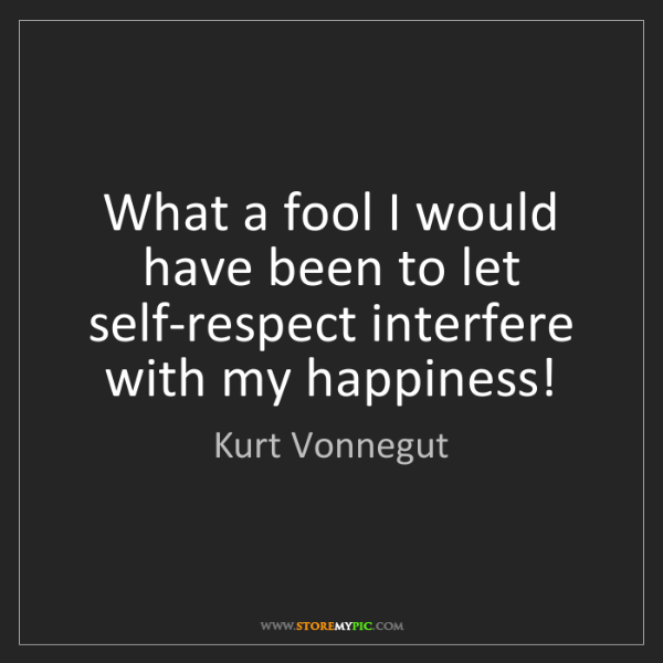 Kurt Vonnegut: What a fool I would have been to let self-respect interfere...
