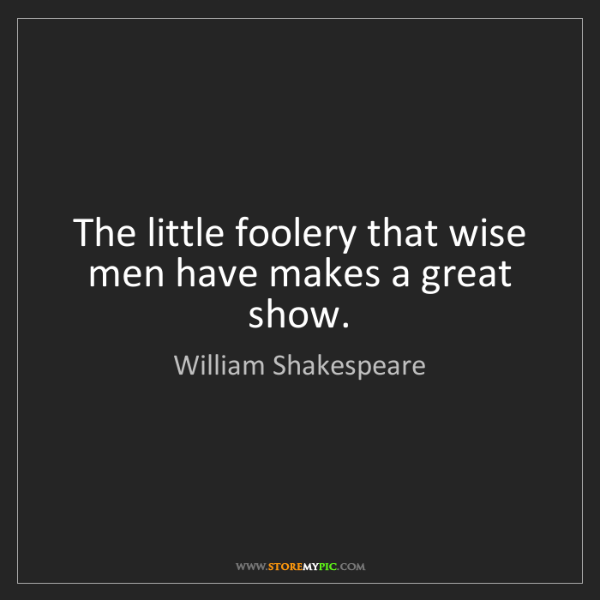 William Shakespeare: The little foolery that wise men have makes a great show.