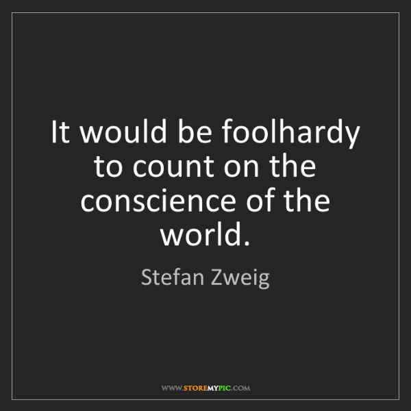 Stefan Zweig: It would be foolhardy to count on the conscience of the...