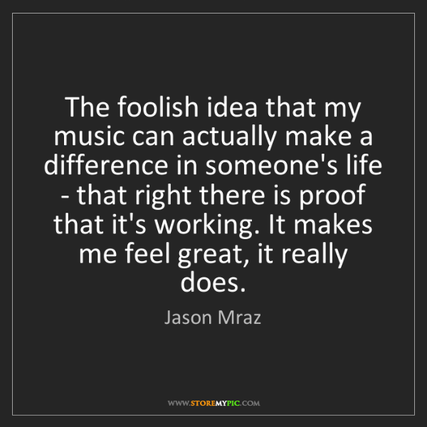 Jason Mraz: The foolish idea that my music can actually make a difference...